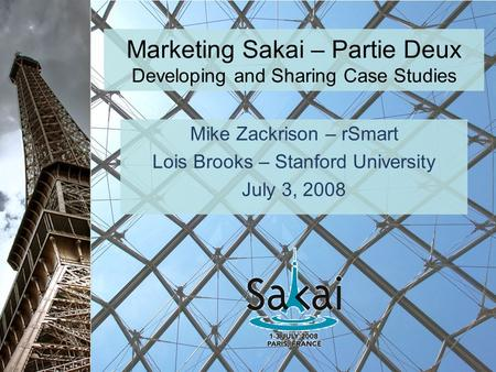 Marketing Sakai – Partie Deux Developing and Sharing Case Studies Mike Zackrison – rSmart Lois Brooks – Stanford University July 3, 2008.