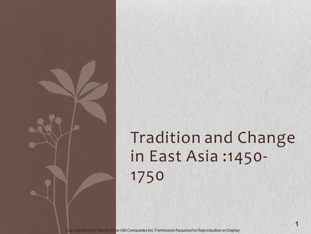 Copyright © 2007 The McGraw-Hill Companies Inc. Permission Required for Reproduction or Display. Tradition and Change in East Asia :1450- 1750 1.