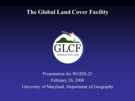 The Global Land Cover Facility Presentation for WGISS-25 February 26, 2008 University of Maryland, Department of Geography.