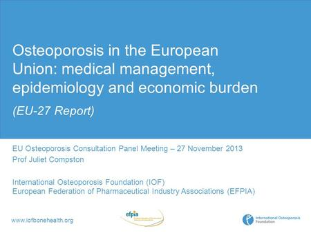 Www.iofbonehealth.org Osteoporosis in the European Union: medical management, epidemiology and economic burden (EU-27 Report) EU Osteoporosis Consultation.