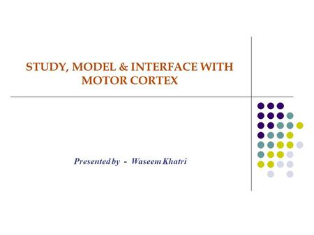 STUDY, MODEL & INTERFACE WITH MOTOR CORTEX Presented by - Waseem Khatri.