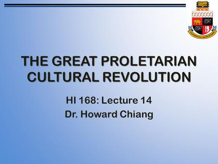 THE GREAT PROLETARIAN CULTURAL REVOLUTION HI 168: Lecture 14 Dr. Howard Chiang.