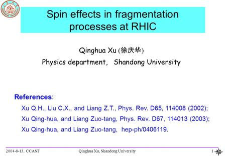 2004-8-13, CCASTQinghua Xu, Shandong University1 Spin effects in fragmentation processes at RHIC Qinghua Xu ( 徐庆华 ) Physics department, Shandong University.