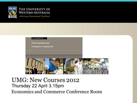 UMG: New Courses 2012 Thursday 22 April 3.15pm Economics and Commerce Conference Room.