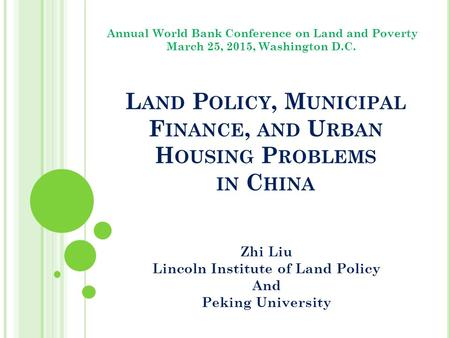 L AND P OLICY, M UNICIPAL F INANCE, AND U RBAN H OUSING P ROBLEMS IN C HINA Zhi Liu Lincoln Institute of Land Policy And Peking University Annual World.
