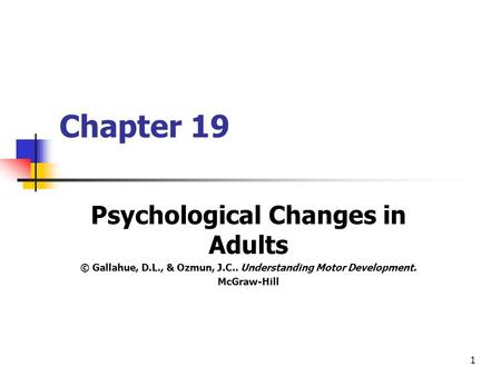 1 Chapter 19 Psychological Changes in Adults © Gallahue, D.L., & Ozmun, J.C.. Understanding Motor Development. McGraw-Hill.