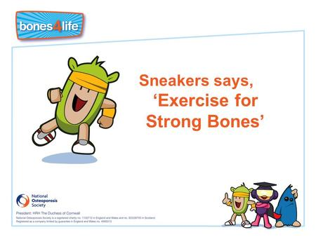 Sneakers says, 'Exercise for Strong Bones'. Learning objectives I know that weight-bearing exercise builds stronger bones I know that I need to build.