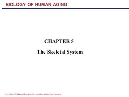 Copyright © 2004 Pearson Education, Inc., publishing as Benjamin Cummings BIOLOGY OF HUMAN AGING CHAPTER 5 The Skeletal System.