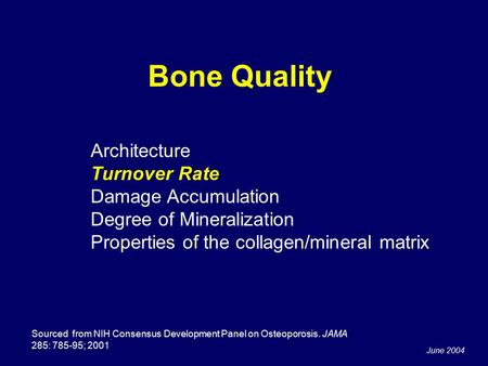 June 2004 Bone Quality Sourced from NIH Consensus Development Panel on Osteoporosis. JAMA 285: 785-95; 2001 Architecture Turnover Rate Damage Accumulation.