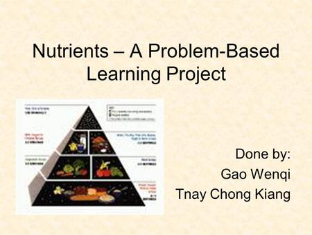 Nutrients – A Problem-Based Learning Project Done by: Gao Wenqi Tnay Chong Kiang.