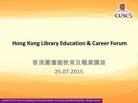 Copyright © 2013 School of Continuing and Professional Studies, The Chinese University of Hong Kong. All rights reserved. Hong Kong Library Education &