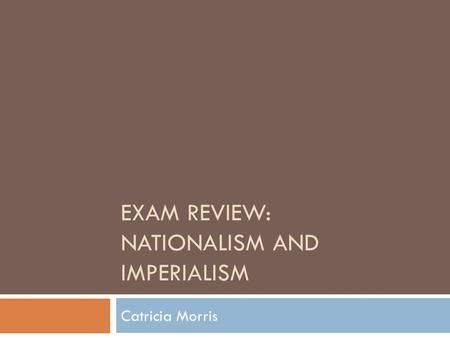 EXAM REVIEW: NATIONALISM AND IMPERIALISM Catricia Morris.