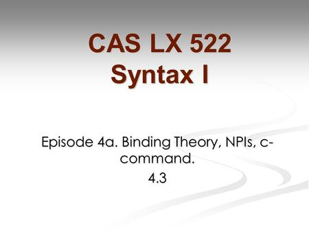 Episode 4a. Binding Theory, NPIs, c- command. 4.3 CAS LX 522 Syntax I.