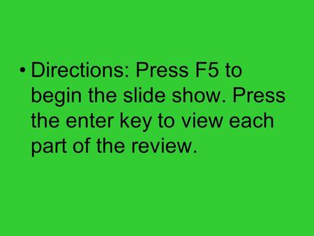 Directions: Press F5 to begin the slide show. Press the enter key to view each part of the review.