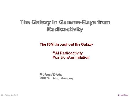 Roland DiehlIAU Beijing Aug 2012 The ISM throughout the Galaxy 26 Al Radioactivity Positron Annihilation Roland Diehl MPE Garching, Germany.