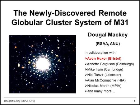 The remote globular cluster system of M31 LAMOST Workshop, 19 th July 2010 Dougal Mackey (RSAA, ANU)1 The Newly-Discovered Remote Globular Cluster System.