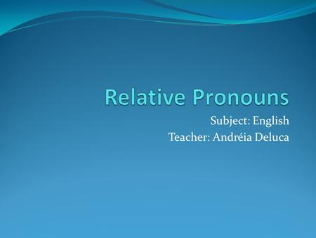 Subject: English Teacher: Andréia Deluca. They are clauses that qualify a noun. They are introduced by a word which is called RELATIVE PRONOUN. This pronoun.