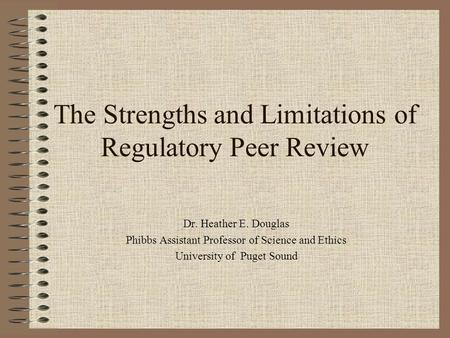 The Strengths and Limitations of Regulatory Peer Review Dr. Heather E. Douglas Phibbs Assistant Professor of Science and Ethics University of Puget Sound.