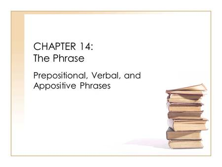 CHAPTER 14: The Phrase Prepositional, Verbal, and Appositive Phrases.