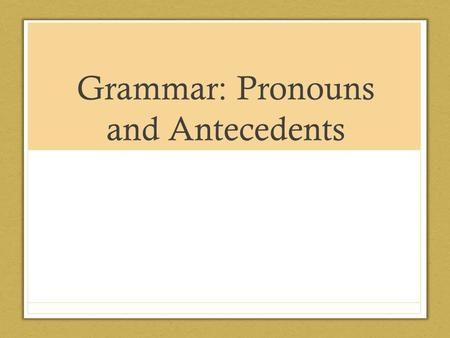 Grammar: Pronouns and Antecedents. Nouns What is a noun? A noun is a word used to name a person, animal, thing, place and abstract idea.