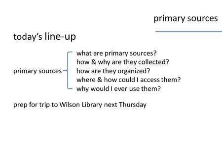 Primary sources today's line-up primary sources what are primary sources? how & why are they collected? how are they organized? where & how could I access.