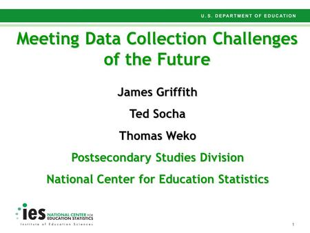 1 Meeting Data Collection Challenges of the Future James Griffith Ted Socha Thomas Weko Postsecondary Studies Division National Center for Education Statistics.