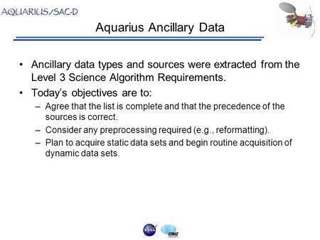 Aquarius Ancillary Data Ancillary data types and sources were extracted from the Level 3 Science Algorithm Requirements. Today's objectives are to: –Agree.