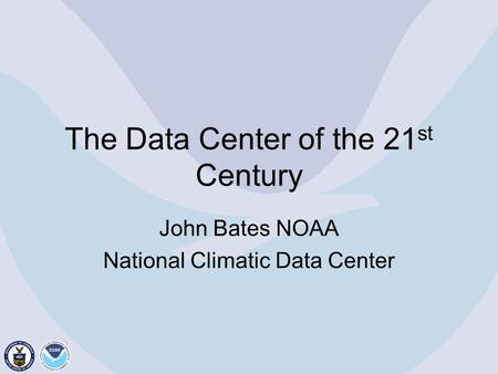 The Data Center of the 21 st Century John Bates NOAA National Climatic Data Center.