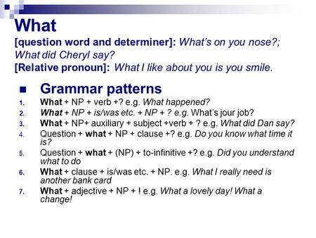 What [question word and determiner]: What's on you nose?; What did Cheryl say? [Relative pronoun]: What I like about you is you smile. Grammar patterns.