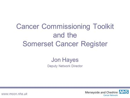 Www.mccn.nhs.uk Cancer Commissioning Toolkit and the Somerset Cancer Register Jon Hayes Deputy Network Director.