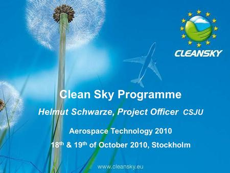 1 1 Aerospace Technology 2010, Stockholm, 18-19/10/2010 Clean Sky Programme Helmut Schwarze, Project Officer CSJU Aerospace Technology 2010 18 th & 19.