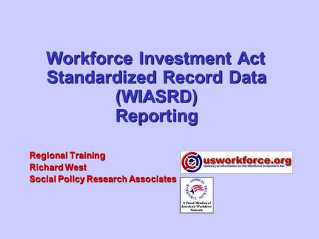 Workforce Investment Act Standardized Record Data (WIASRD) Reporting Regional Training Richard West Social Policy Research Associates.