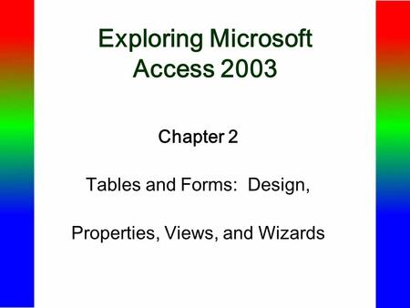 Exploring Microsoft Access 2003 Chapter 2 Tables and Forms: Design, Properties, Views, and Wizards.