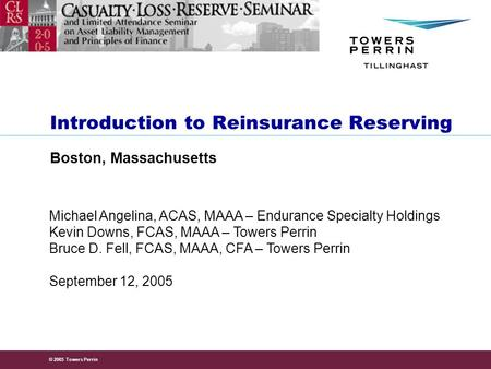 © 2005 Towers Perrin September 12, 2005 Michael Angelina, ACAS, MAAA – Endurance Specialty Holdings Kevin Downs, FCAS, MAAA – Towers Perrin Bruce D. Fell,