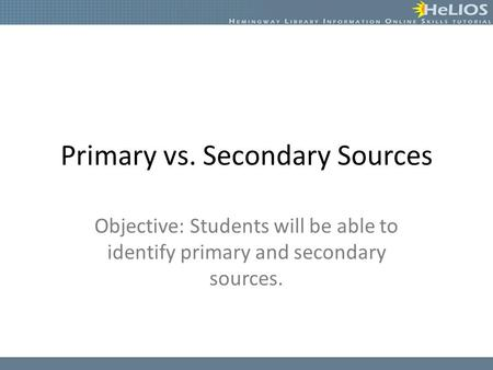Primary vs. Secondary Sources Objective: Students will be able to identify primary and secondary sources.