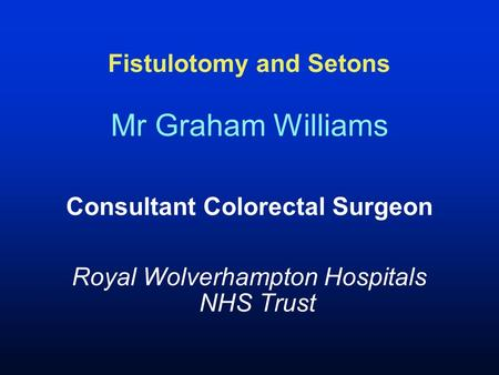 Fistulotomy and Setons Mr Graham Williams Consultant Colorectal Surgeon Royal Wolverhampton Hospitals NHS Trust.
