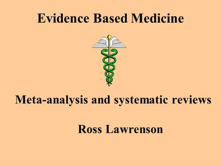 Evidence Based Medicine Meta-analysis and systematic reviews Ross Lawrenson.