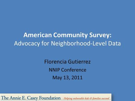 American Community Survey: Advocacy for Neighborhood-Level Data Florencia Gutierrez NNIP Conference May 13, 2011.