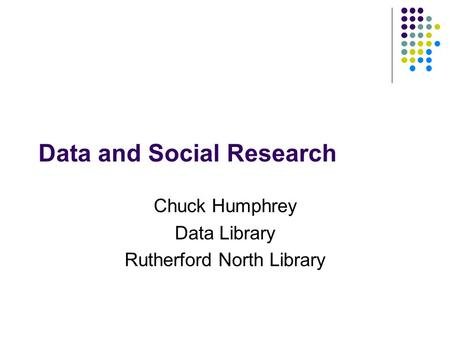 Data and Social Research Chuck Humphrey Data Library Rutherford North Library.