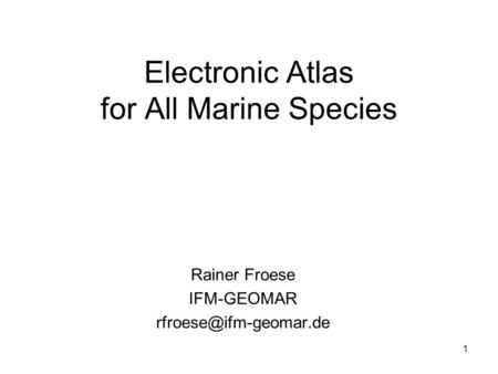 1 Electronic Atlas for All Marine Species Rainer Froese IFM-GEOMAR