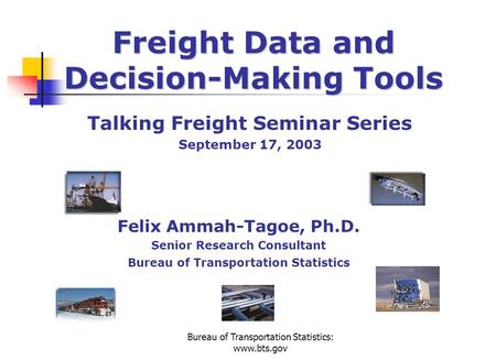 Bureau of Transportation Statistics: www.bts.gov Freight Data and Decision-Making Tools Talking Freight Seminar Series September 17, 2003 Felix Ammah-Tagoe,
