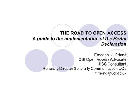 THE ROAD TO OPEN ACCESS A guide to the implementation of the Berlin Declaration Frederick J. Friend OSI Open Access Advocate JISC Consultant Honorary Director.