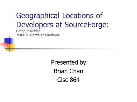 Geographical Locations of Developers at SourceForge: Gregorio Robles Jesus M. Gonzalez-Barahona Presented by Brian Chan Cisc 864.