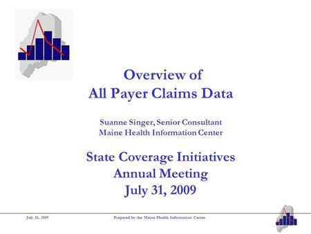 July 31, 2009Prepared by the Maine Health Information Center Overview of All Payer Claims Data Suanne Singer, Senior Consultant Maine Health Information.
