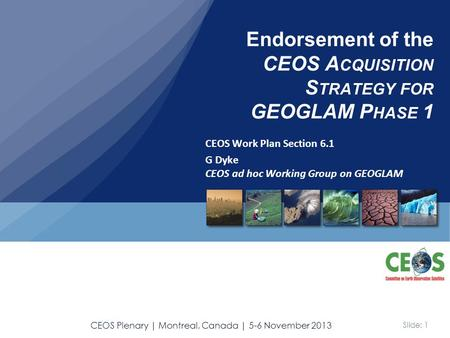 Slide: 1 CEOS Plenary | Montreal, Canada | 5-6 November 2013 CEOS Work Plan Section 6.1 G Dyke CEOS ad hoc Working Group on GEOGLAM Endorsement of the.