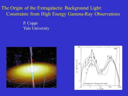 The Origin of the Extragalactic Background Light: Constraints from High Energy Gamma-Ray Observations ? P. Coppi Yale University.