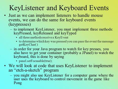 KeyListener and Keyboard Events Just as we can implement listeners to handle mouse events, we can do the same for keyboard events (keypresses) –to implement.