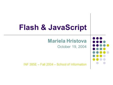 Flash & JavaScript Mariela Hristova October 19, 2004 INF 385E – Fall 2004 – School of Information.