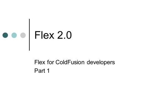 Flex 2.0 Flex for ColdFusion developers Part 1. What is Flex Flex allows developers to create Flash content for Rich Internet Applications in a more programmer.