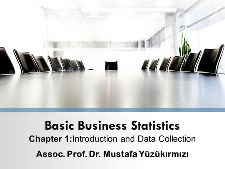 Basic Business Statistics Chapter 1:Introduction and Data Collection Assoc. Prof. Dr. Mustafa Yüzükırmızı.